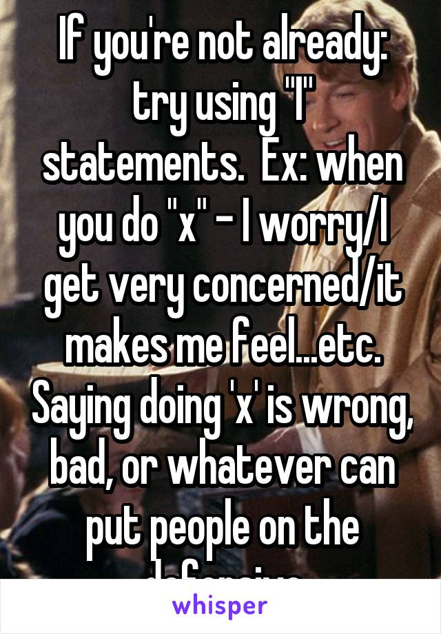 """If you're not already: try using """"I"""" statements.  Ex: when you do """"x"""" - I worry/I get very concerned/it makes me feel...etc. Saying doing 'x' is wrong, bad, or whatever can put people on the defensive"""