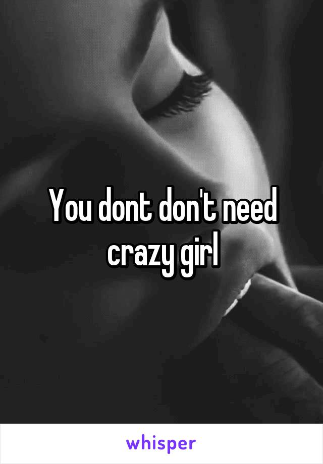 You dont don't need crazy girl