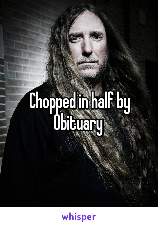 Chopped in half by Obituary