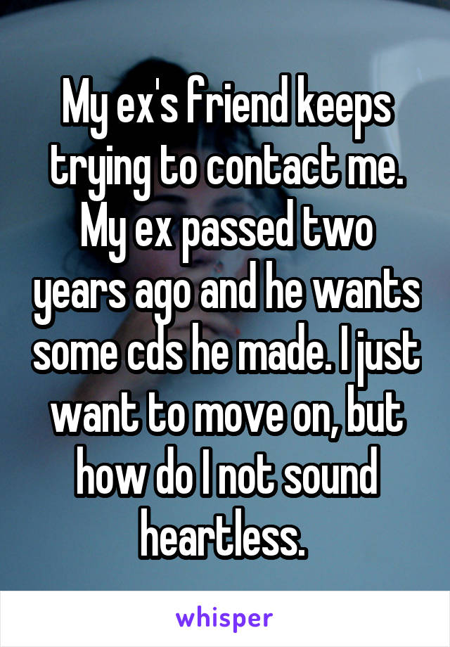 My ex's friend keeps trying to contact me  My ex passed two years
