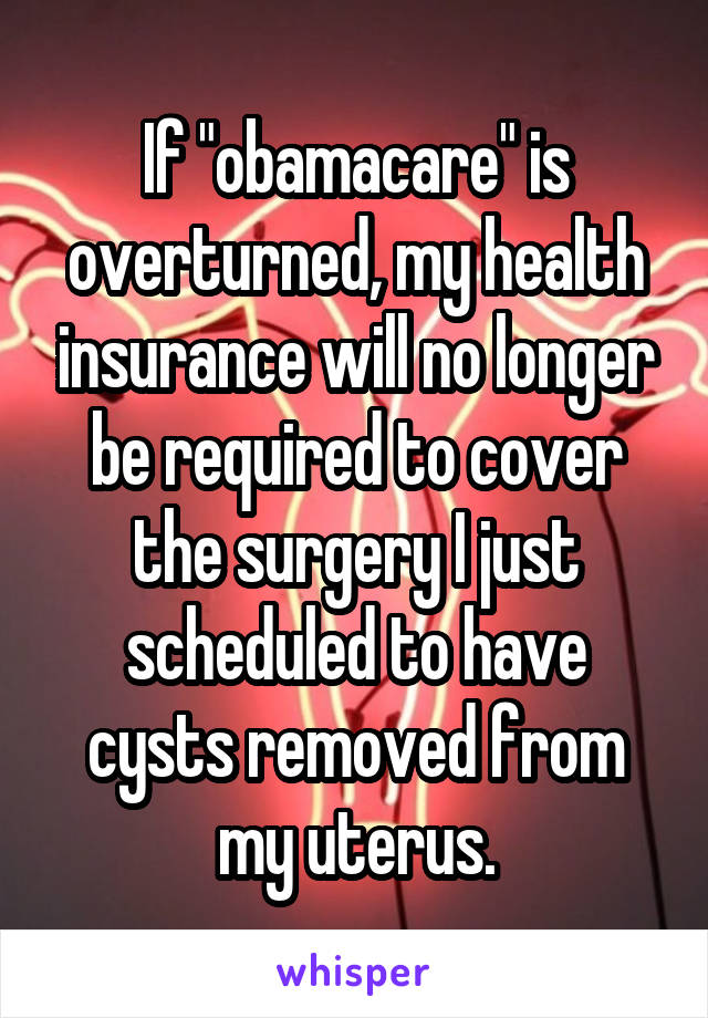 """If """"obamacare"""" is overturned, my health insurance will no longer be required to cover the surgery I just scheduled to have cysts removed from my uterus."""