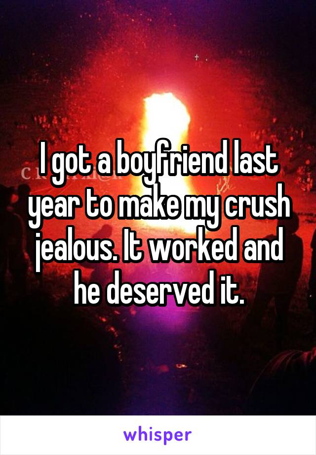 I got a boyfriend last year to make my crush jealous. It worked and he deserved it.