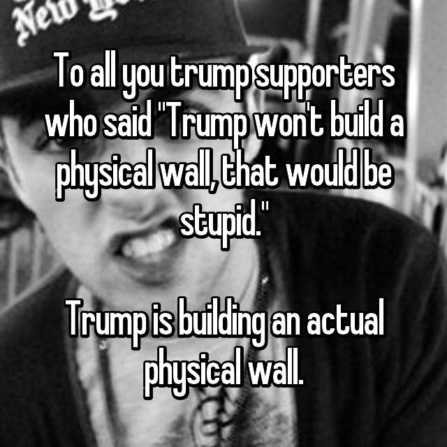 "To all you trump supporters who said ""Trump won't build a physical wall, that would be stupid.""  Trump is building an actual physical wall. 😂"