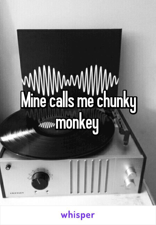 Mine calls me chunky monkey