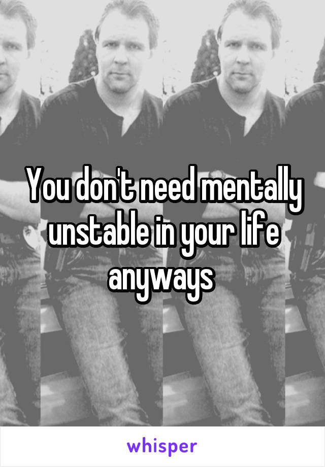You don't need mentally unstable in your life anyways