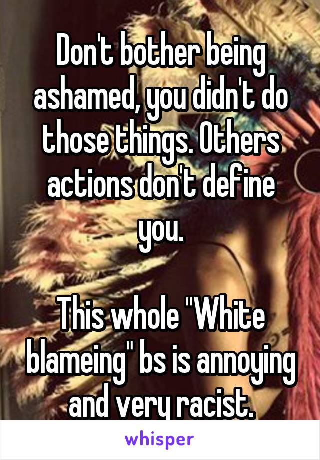 Don't bother being ashamed, you didn't do those things