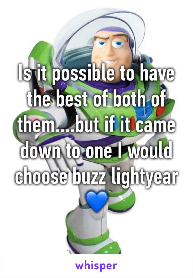 Is it possible to have the best of both of them....but if it came down to one I would choose buzz lightyear 💙