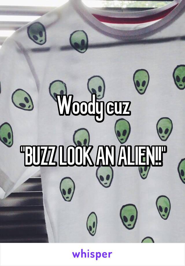 """Woody cuz  """"BUZZ LOOK AN ALIEN!!"""""""