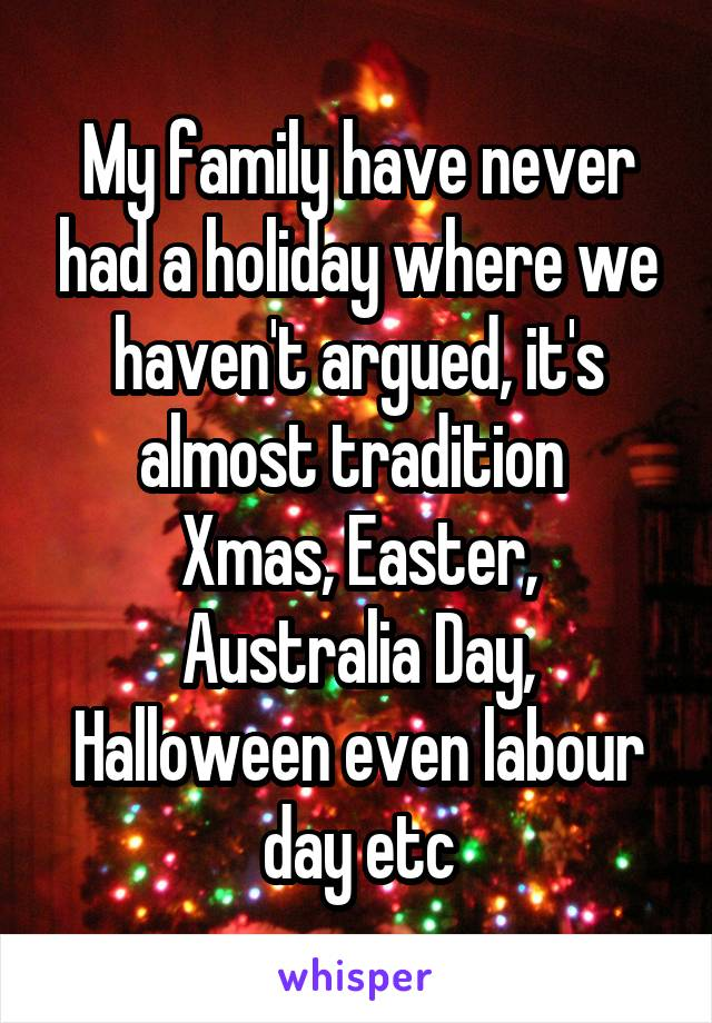My family have never had a holiday where we haven't argued, it's almost tradition  Xmas, Easter, Australia Day, Halloween even labour day etc