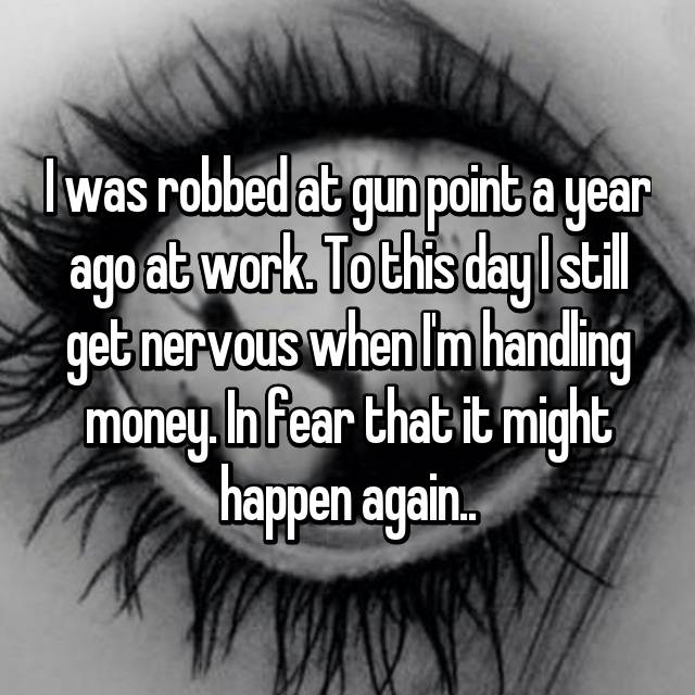 I was robbed at gun point a year ago at work. To this day I still get nervous when I'm handling money. In fear that it might happen again..