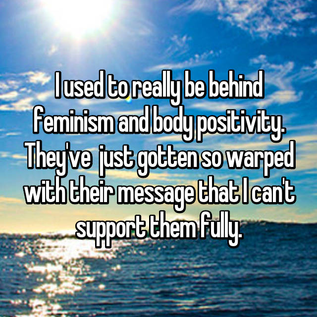 I used to really be behind feminism and body positivity. They've  just gotten so warped with their message that I can't support them fully.