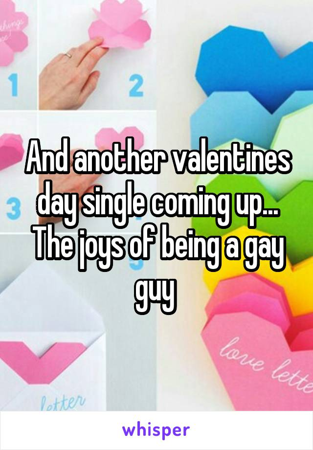 And another valentines day single coming up... The joys of being a gay guy