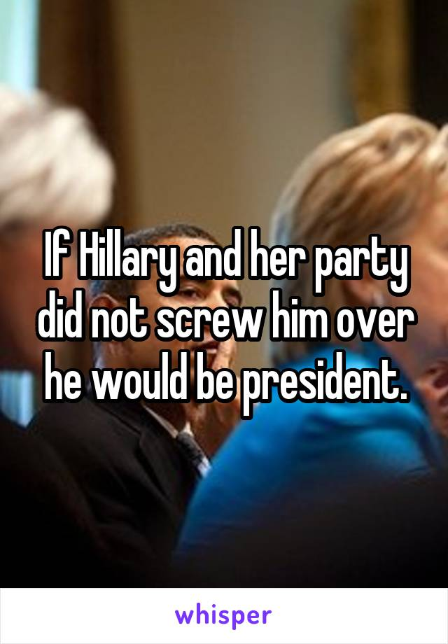 If Hillary and her party did not screw him over he would be president.