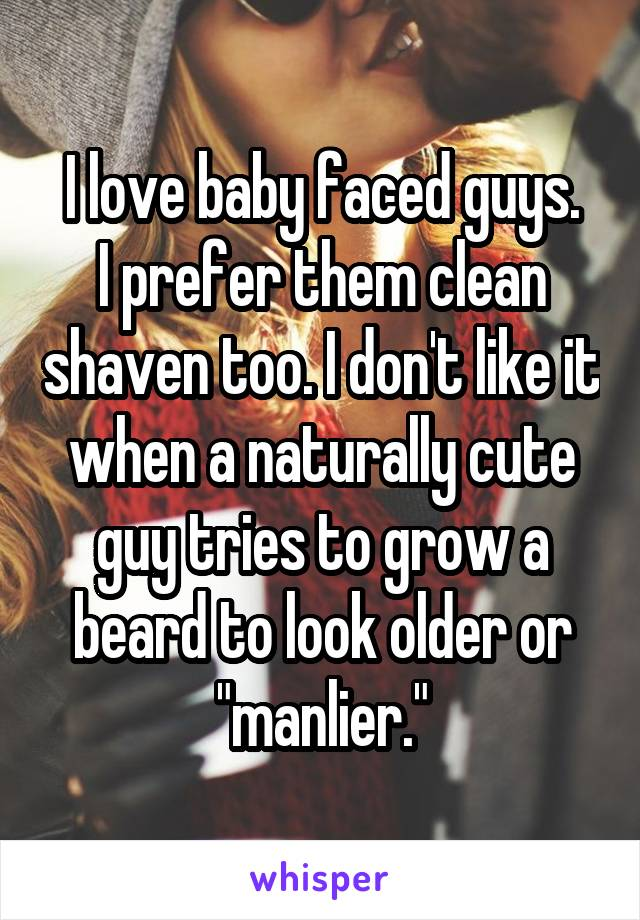 "I love baby faced guys. I prefer them clean shaven too. I don't like it when a naturally cute guy tries to grow a beard to look older or ""manlier."""