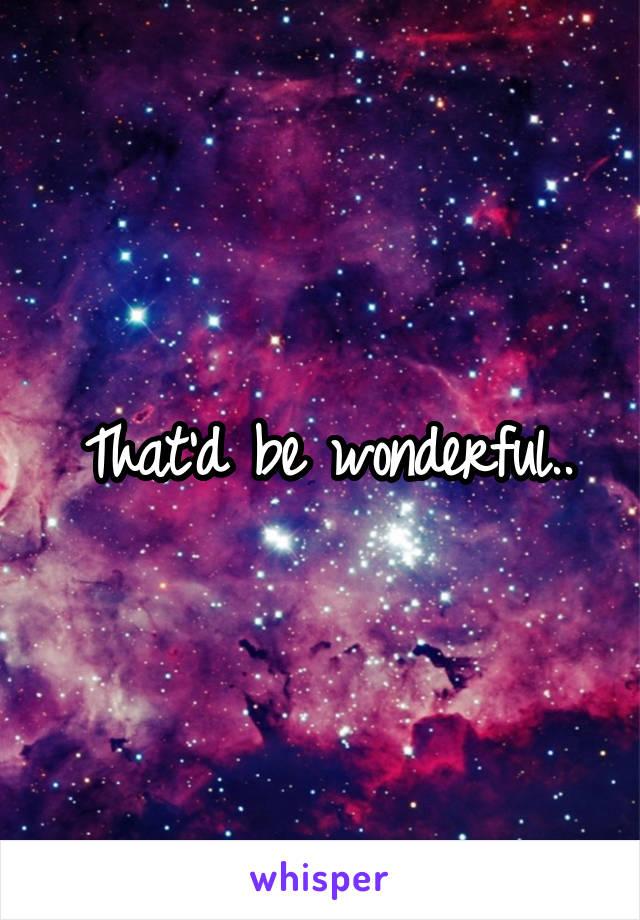 That'd be wonderful..