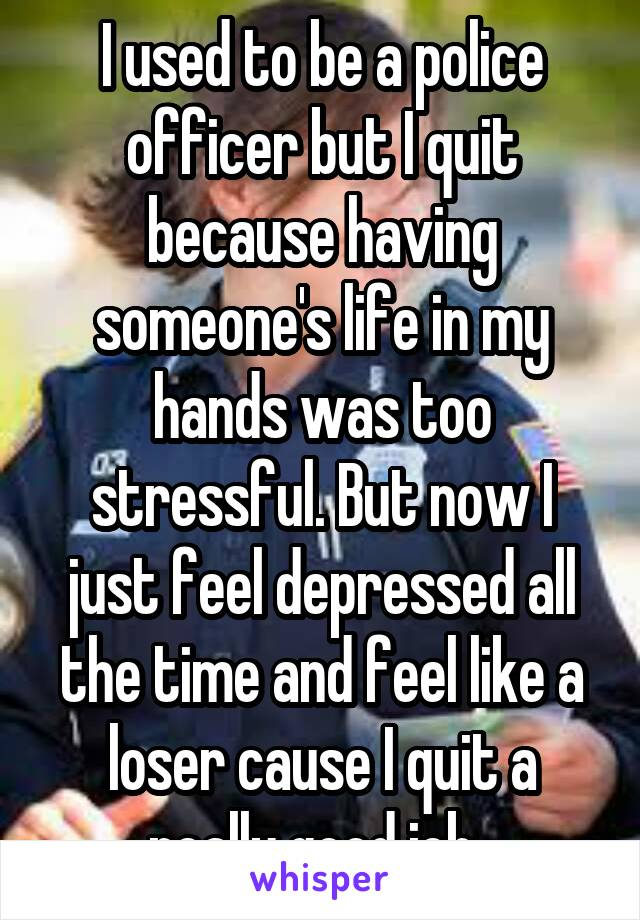 I used to be a police officer but I quit because having someone's life in my hands was too stressful. But now I just feel depressed all the time and feel like a loser cause I quit a really good job.