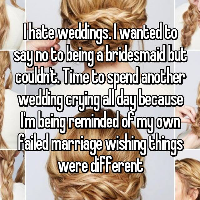 I hate weddings. I wanted to say no to being a bridesmaid but couldn't. Time to spend another wedding crying all day because I'm being reminded of my own failed marriage wishing things were different