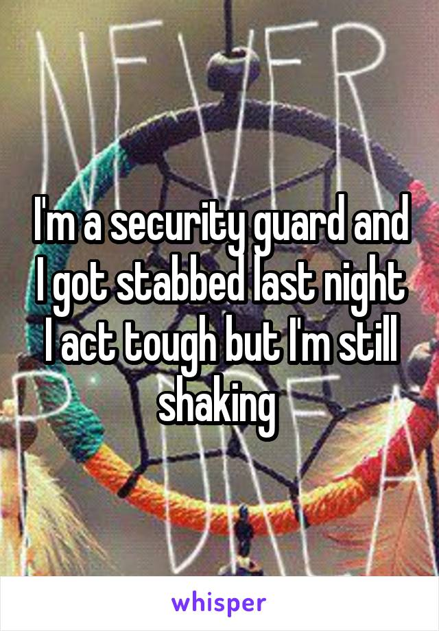 I'm a security guard and I got stabbed last night I act tough but I'm still shaking