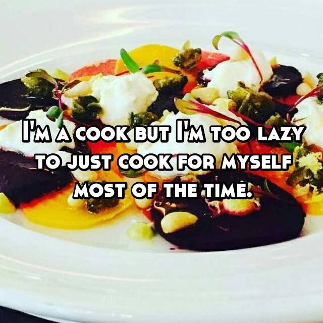 I'm a cook but I'm too lazy to just cook for myself most of the time.