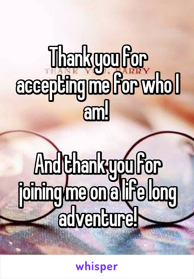 Thank You For Accepting Me For Who I Am And Thank You For Joining Me On