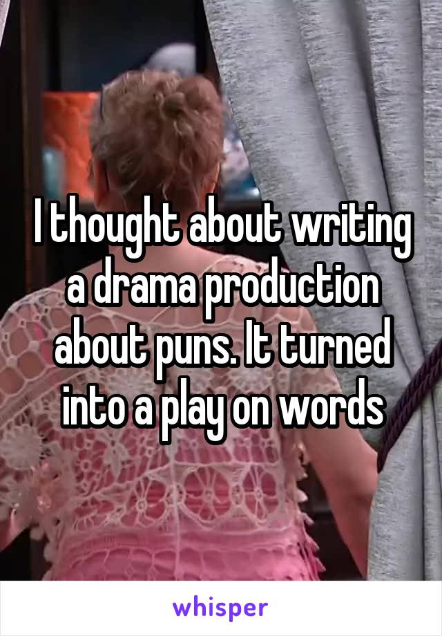 I thought about writing a drama production about puns  It