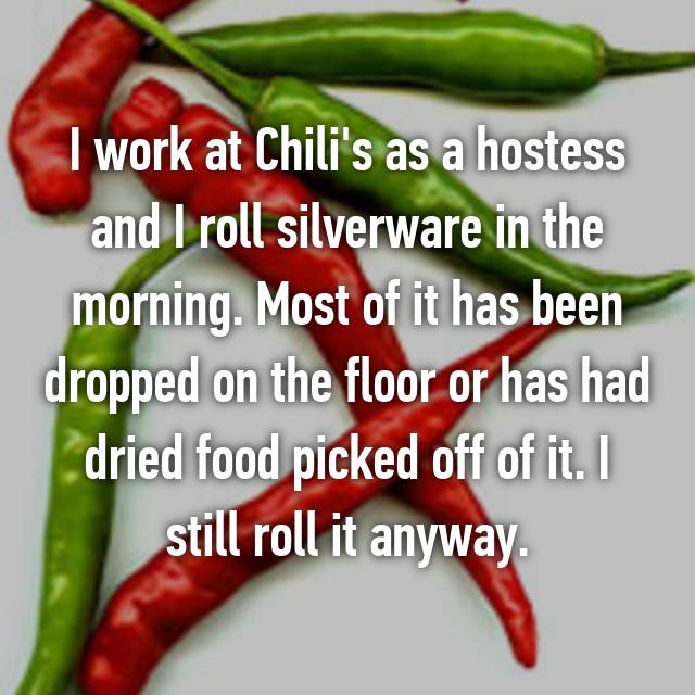 I work at Chili's as a hostess and I roll silverware in the morning. Most of it has been dropped on the floor or has had dried food picked off of it. I still roll it anyway.