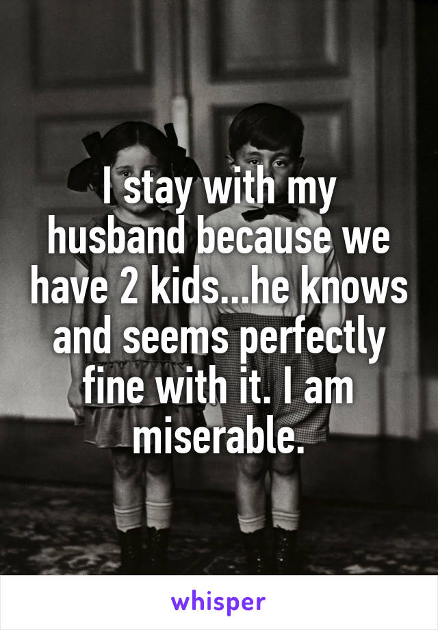 I stay with my husband because we have 2 kids...he knows and seems perfectly fine with it. I am miserable.