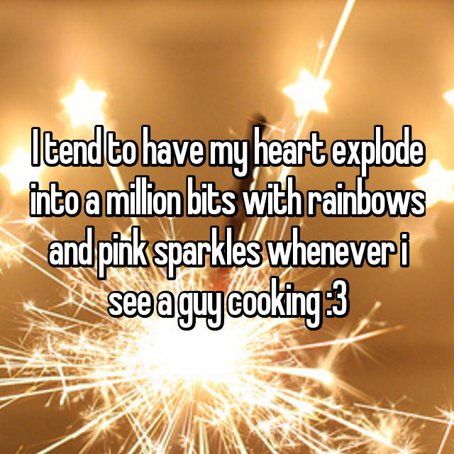 I tend to have my heart explode into a million bits with rainbows and pink sparkles whenever i see a guy cooking :3
