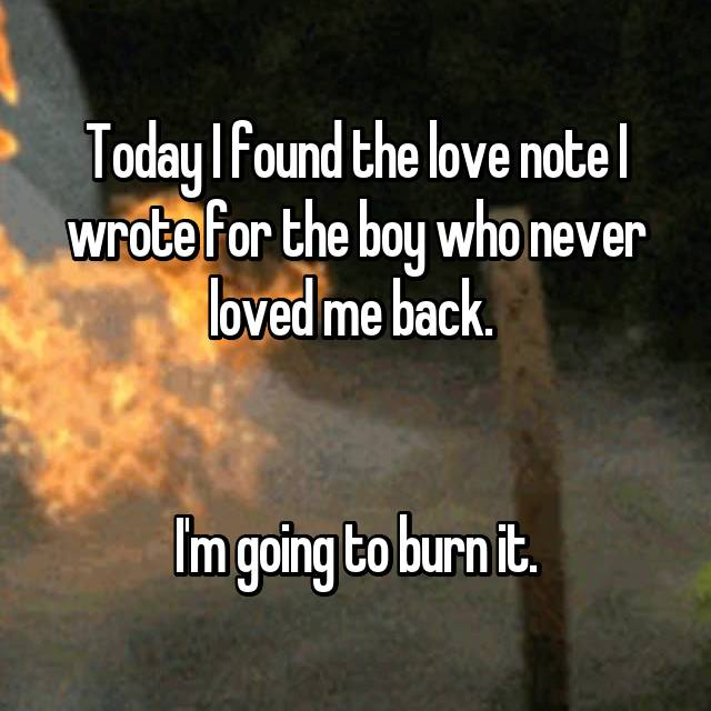 Today I found the love note I wrote for the boy who never loved me back.    I'm going to burn it.