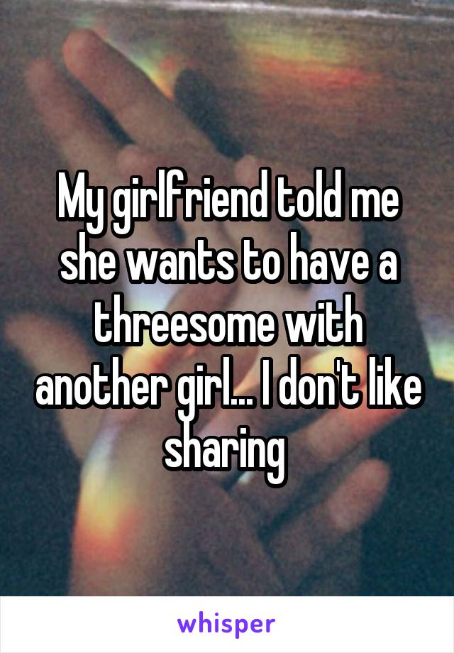 My girlfriend told me she wants to have a threesome with another girl... I don't like sharing