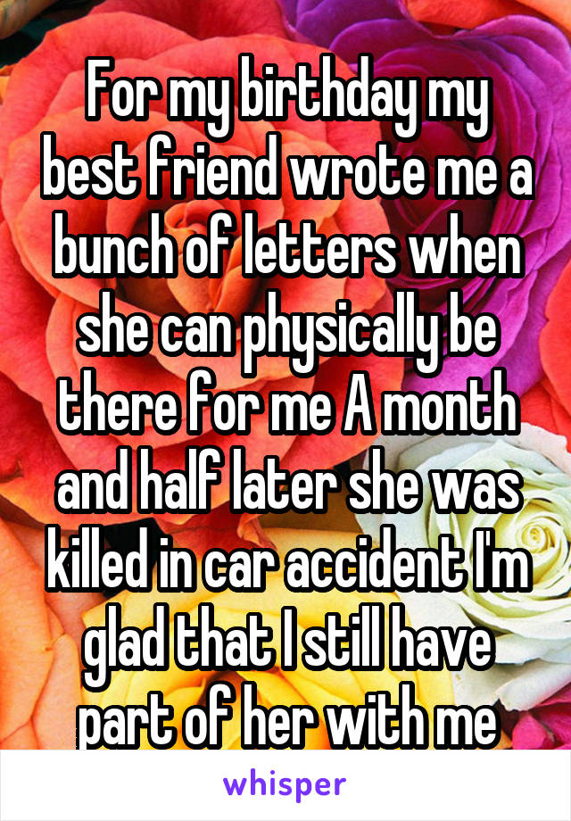 For my birthday my best friend wrote me a bunch of letters when she can physically be there for me A month and half later she was killed in car accident I'm glad that I still have part of her with me