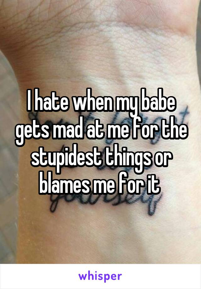 I hate when my babe gets mad at me for the stupidest things or blames me for it