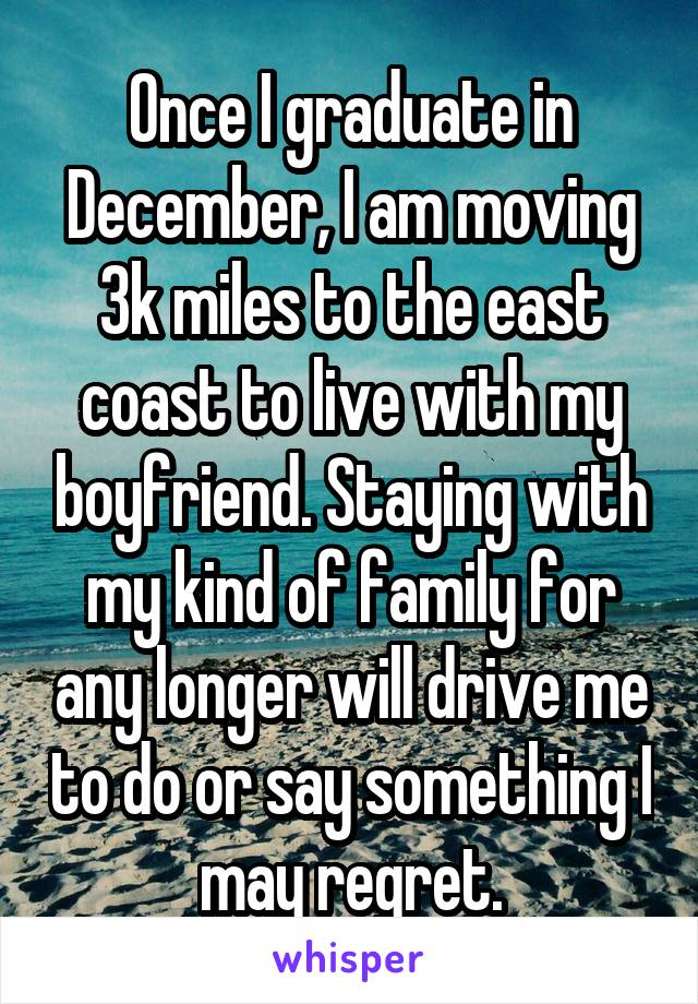 Once I graduate in December, I am moving 3k miles to the east coast to live with my boyfriend. Staying with my kind of family for any longer will drive me to do or say something I may regret.