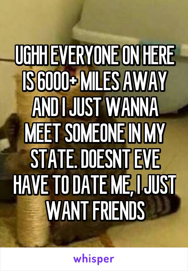 UGHH EVERYONE ON HERE IS 6000+ MILES AWAY AND I JUST WANNA MEET SOMEONE IN MY STATE. DOESNT EVE HAVE TO DATE ME, I JUST WANT FRIENDS