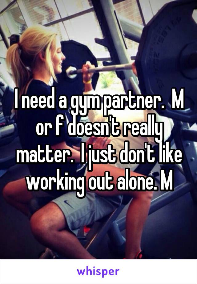 I need a gym partner.  M or f doesn't really matter.  I just don't like working out alone. M