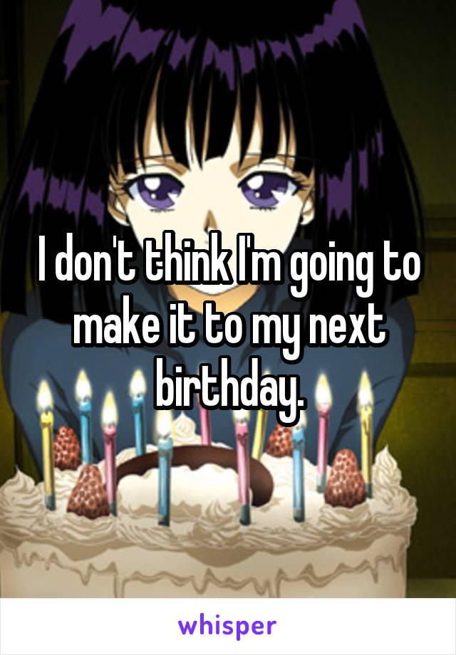 I don't think I'm going to make it to my next birthday.