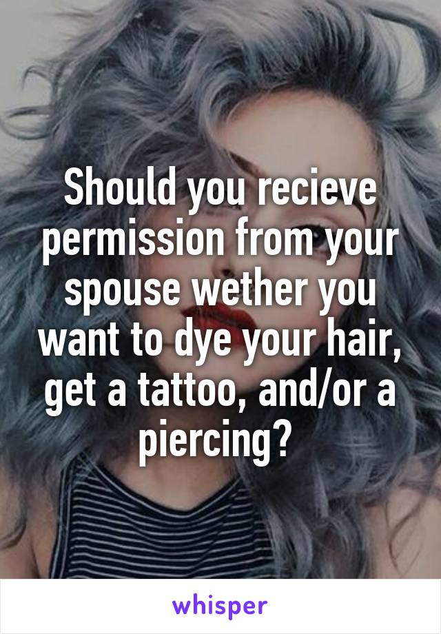 Should you recieve permission from your spouse wether you want to dye your hair, get a tattoo, and/or a piercing?