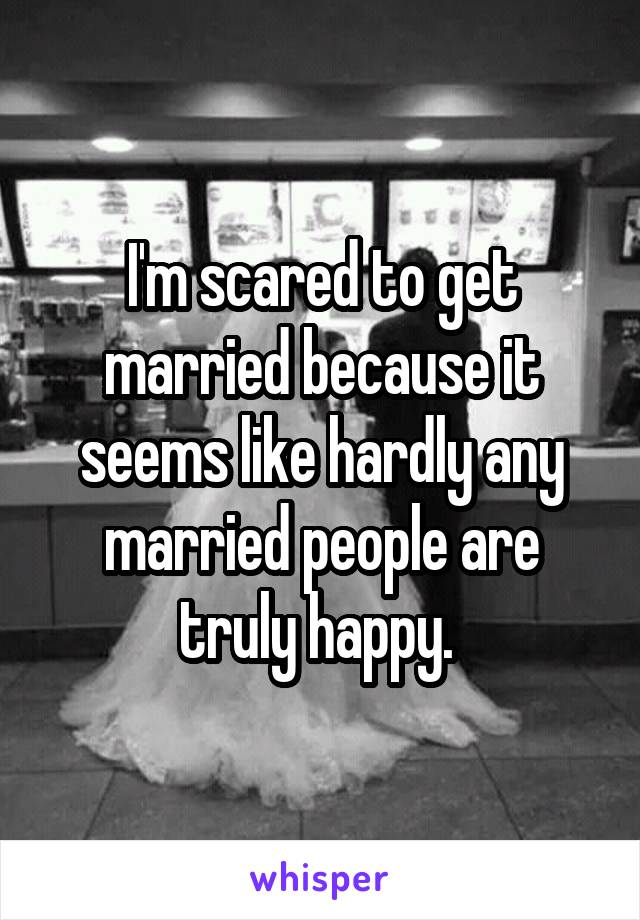 I'm scared to get married because it seems like hardly any married people are truly happy.