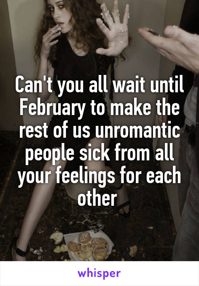 Can't you all wait until February to make the rest of us unromantic people sick from all your feelings for each other
