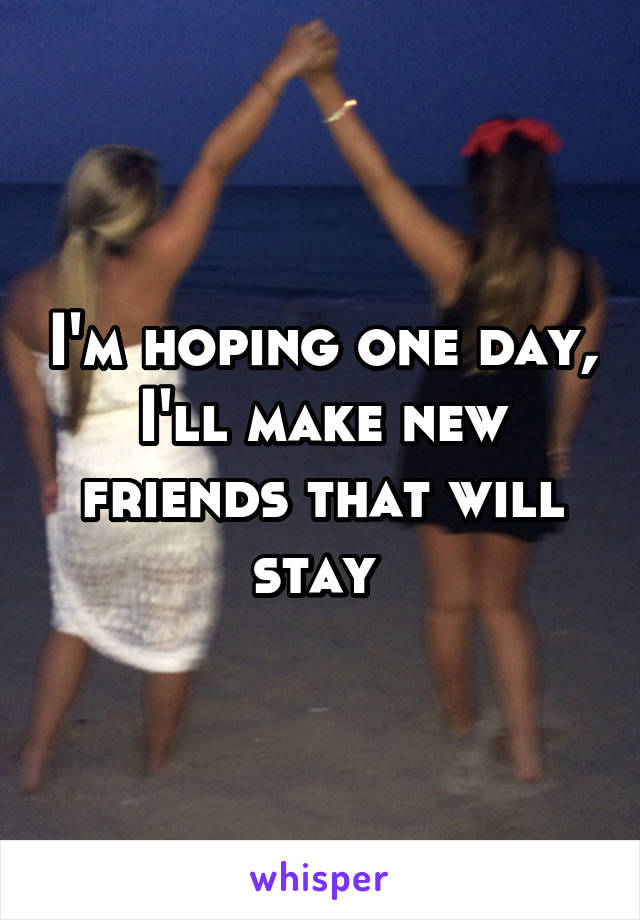 I'm hoping one day, I'll make new friends that will stay