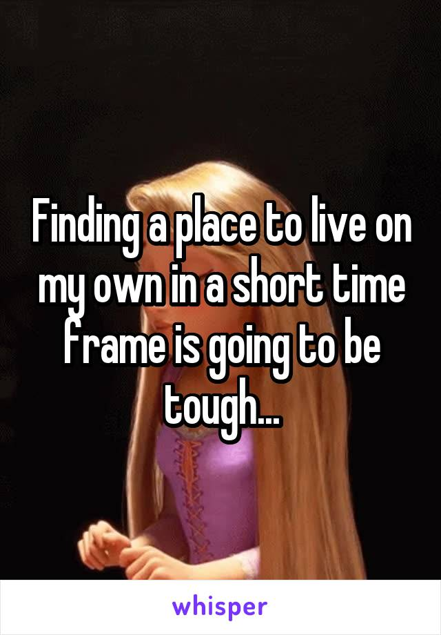 Finding a place to live on my own in a short time frame is going to be tough...