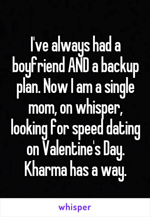 I've always had a boyfriend AND a backup plan. Now I am a single mom, on whisper, looking for speed dating on Valentine's Day. Kharma has a way.