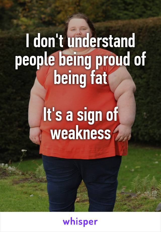 I don't understand people being proud of being fat  It's a sign of weakness