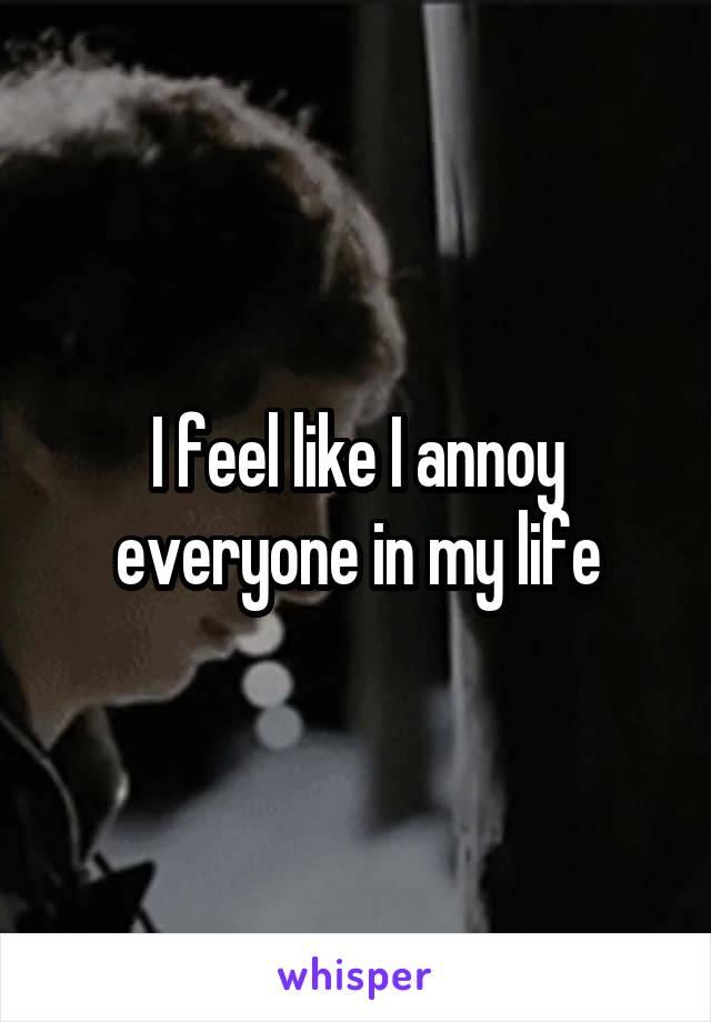 I feel like I annoy everyone in my life