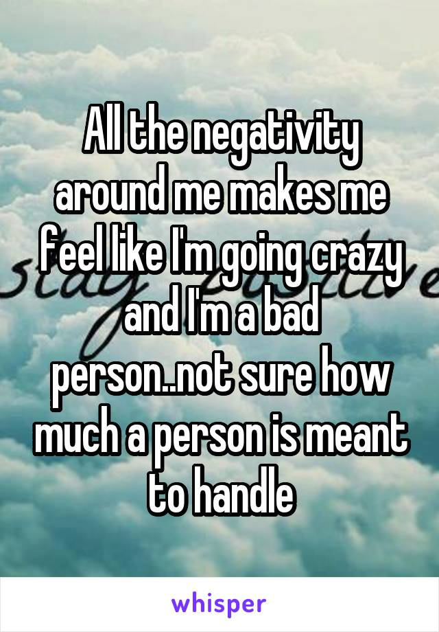 All the negativity around me makes me feel like I'm going crazy and I'm a bad person..not sure how much a person is meant to handle