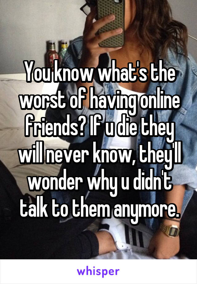 You know what's the worst of having online friends? If u die they will never know, they'll wonder why u didn't talk to them anymore.