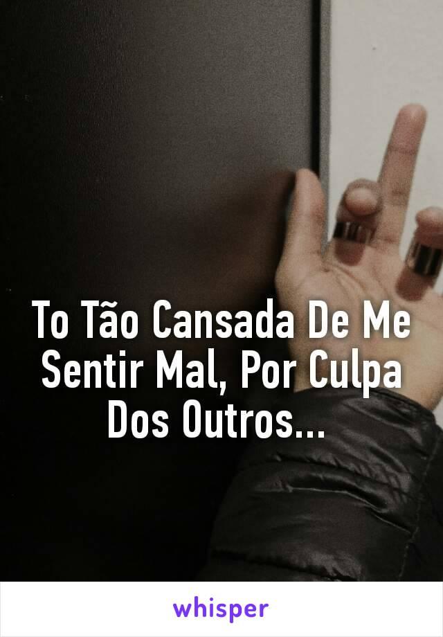To Tão Cansada De Me Sentir Mal, Por Culpa Dos Outros...