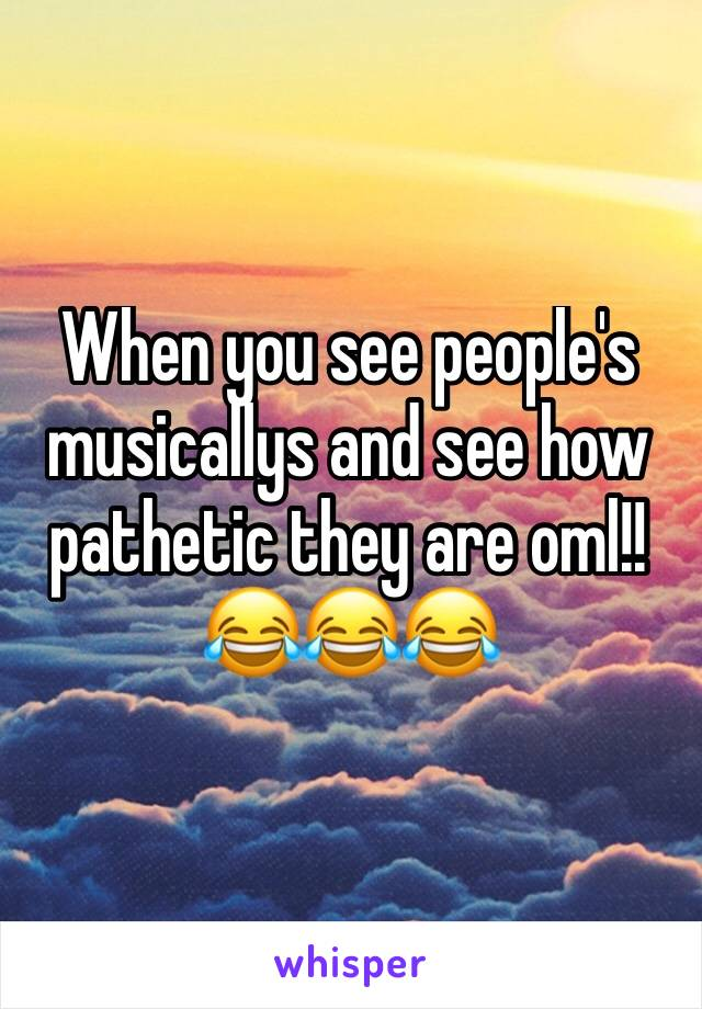 When you see people's musicallys and see how pathetic they are oml!! 😂😂😂