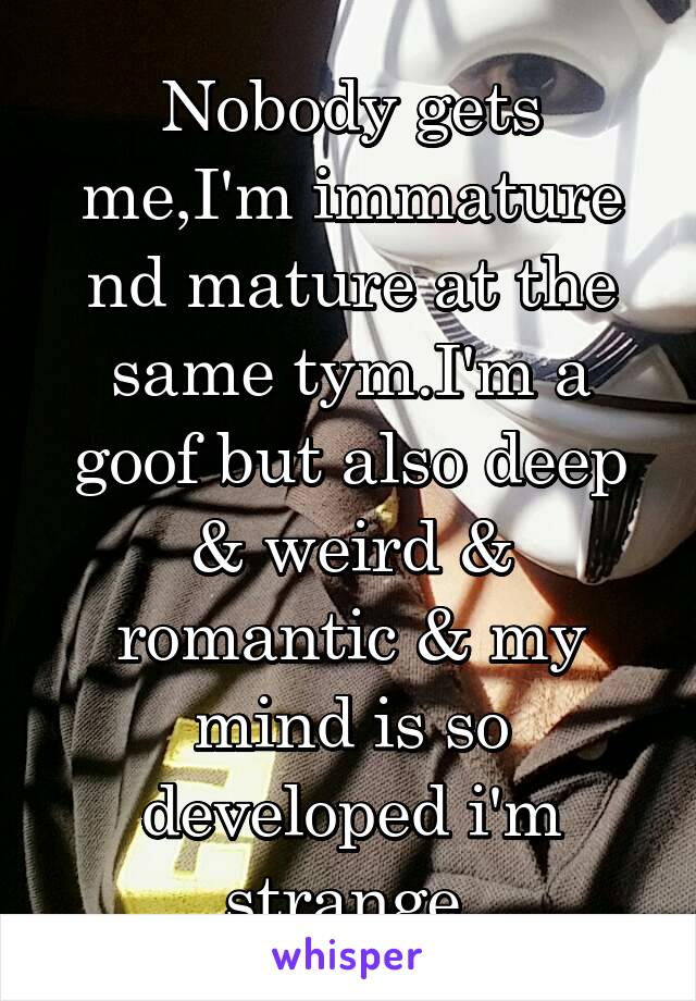 Nobody gets me,I'm immature nd mature at the same tym.I'm a goof but also deep & weird & romantic & my mind is so developed i'm strange.