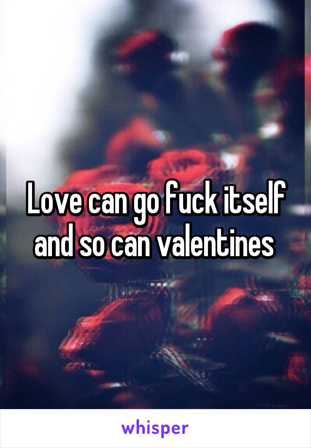 Love can go fuck itself and so can valentines